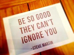 Be so good they can't ignore you...